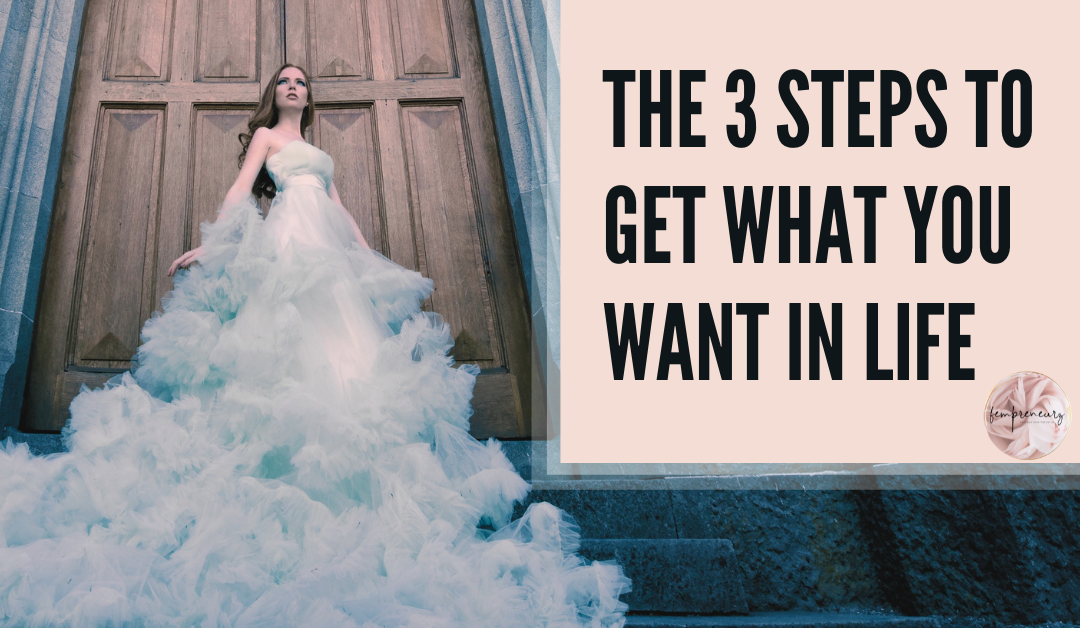 The 3 Steps To Get What You Want In Life