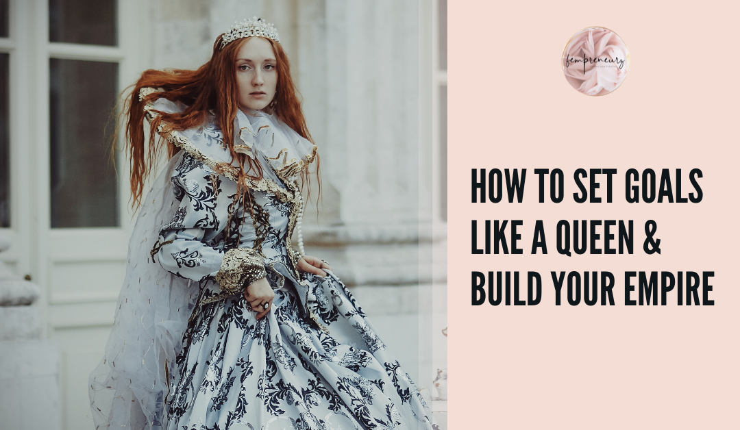 How To Set Goals Like A Queen & Build Your Empire